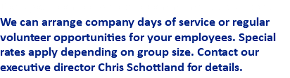 Does your company have a commitment to service? We can arrange company days of service or regular volunteer opportunities for your employees. Special rates apply depending on group size. Contact our executive director Chris Schottland for details.